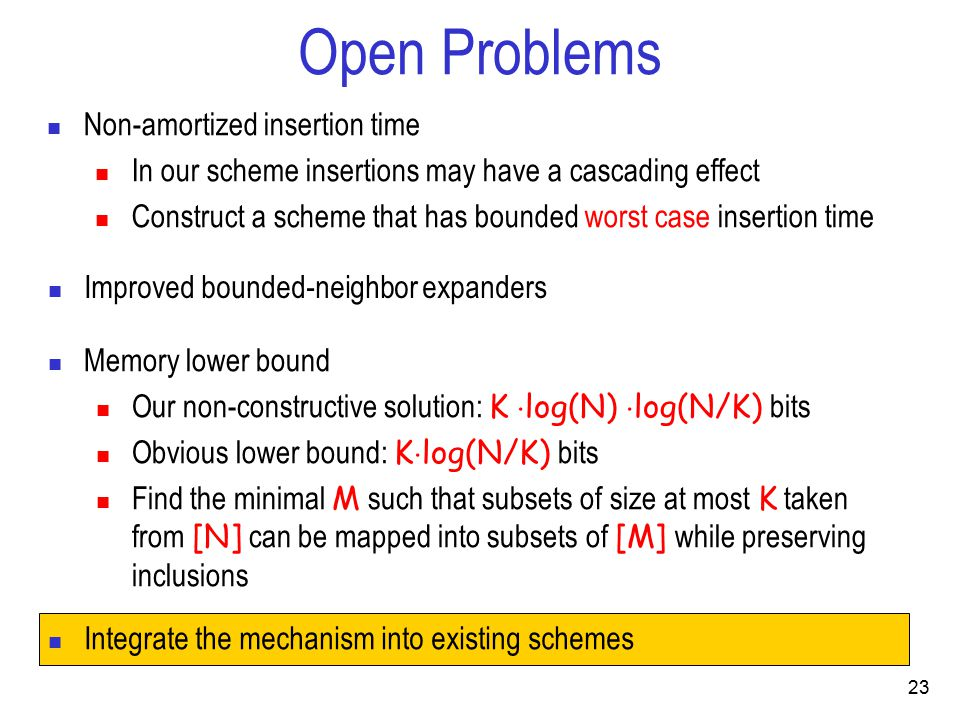 Open Problems Non-amortized insertion time In our scheme insertions may have a cascading effect Construct a scheme that has bounded worst case insertion time Improved bounded-neighbor expanders Memory lower bound Our non-constructive solution: K  log(N)  log(N/K) bits Obvious lower bound: K  log(N/K) bits Find the minimal M such that subsets of size at most K taken from [N] can be mapped into subsets of [M] while preserving inclusions 23 Integrate the mechanism into existing schemes