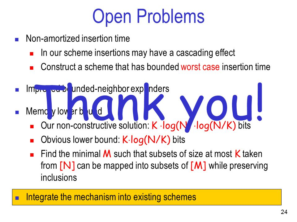 Open Problems Non-amortized insertion time In our scheme insertions may have a cascading effect Construct a scheme that has bounded worst case insertion time Improved bounded-neighbor expanders Memory lower bound Our non-constructive solution: K  log(N)  log(N/K) bits Obvious lower bound: K  log(N/K) bits Find the minimal M such that subsets of size at most K taken from [N] can be mapped into subsets of [M] while preserving inclusions 24 Thank you.