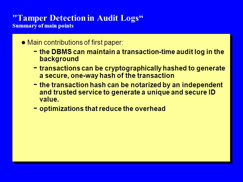 Tamper Detection in Audit Logs Summary of main points l Main contributions of first paper: - the DBMS can maintain a transaction-time audit log in the background - transactions can be cryptographically hashed to generate a secure, one-way hash of the transaction - the transaction hash can be notarized by an independent and trusted service to generate a unique and secure ID value.