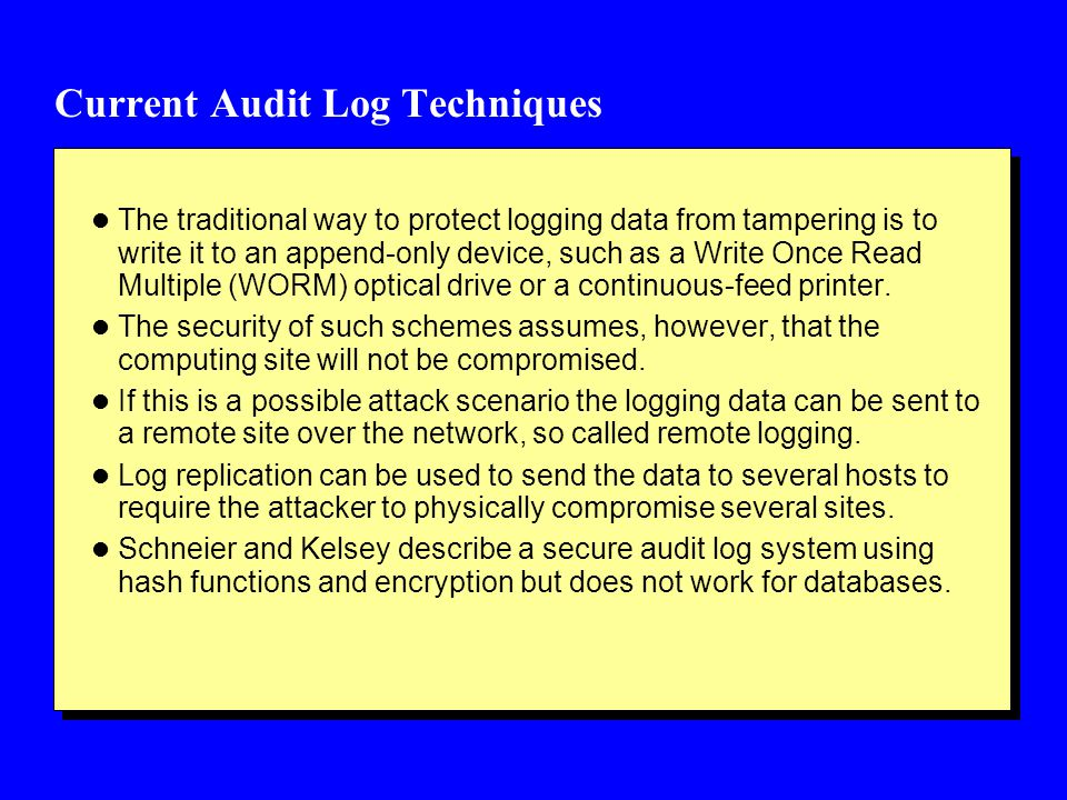 Current Audit Log Techniques l The traditional way to protect logging data from tampering is to write it to an append-only device, such as a Write Once Read Multiple (WORM) optical drive or a continuous-feed printer.