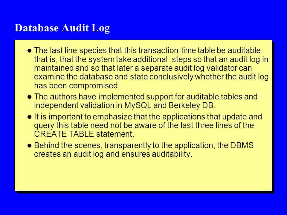Database Audit Log l The last line species that this transaction-time table be auditable, that is, that the system take additional steps so that an audit log in maintained and so that later a separate audit log validator can examine the database and state conclusively whether the audit log has been compromised.