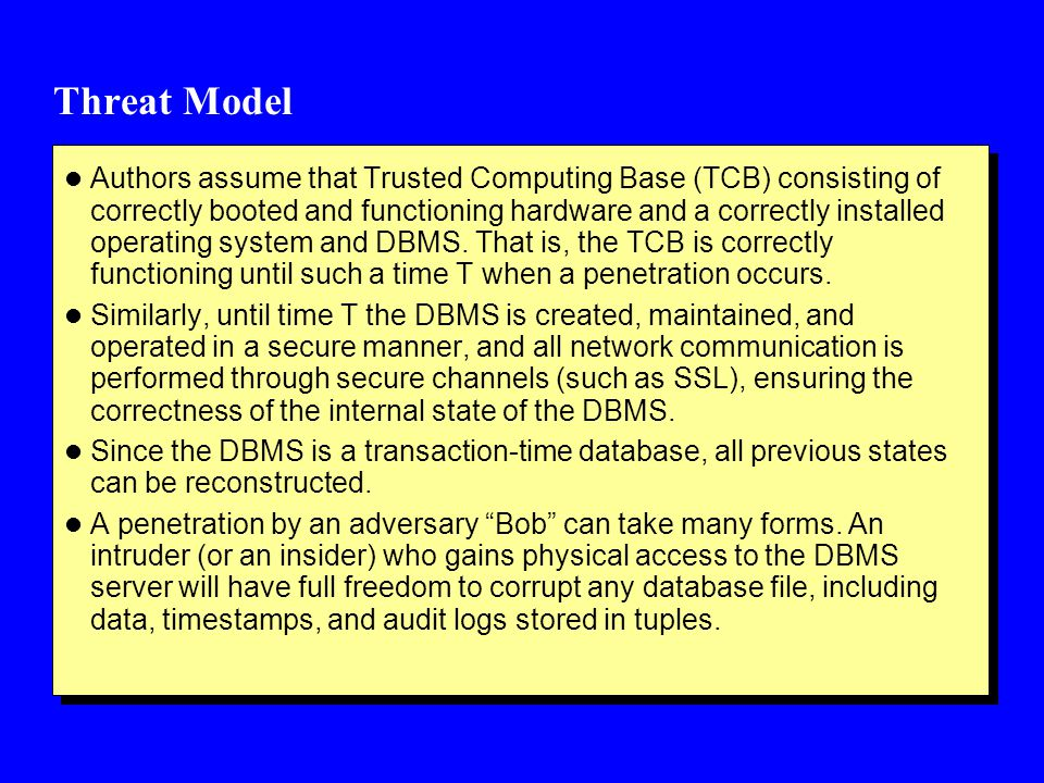 Threat Model l Authors assume that Trusted Computing Base (TCB) consisting of correctly booted and functioning hardware and a correctly installed operating system and DBMS.