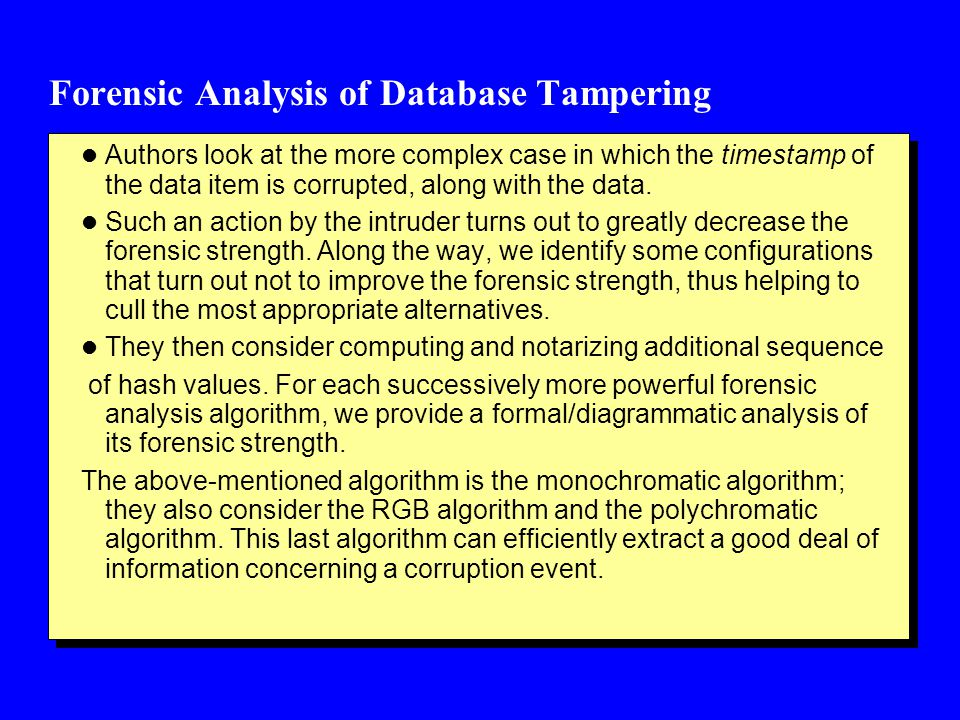 Forensic Analysis of Database Tampering l Authors look at the more complex case in which the timestamp of the data item is corrupted, along with the data.