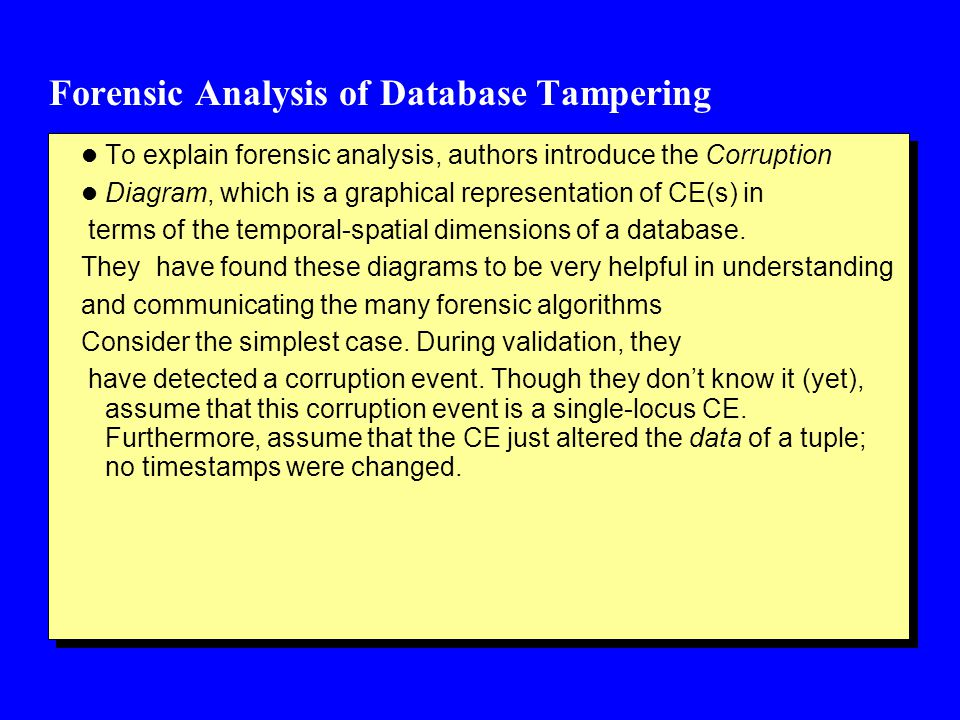 Forensic Analysis of Database Tampering l To explain forensic analysis, authors introduce the Corruption l Diagram, which is a graphical representation of CE(s) in terms of the temporal-spatial dimensions of a database.