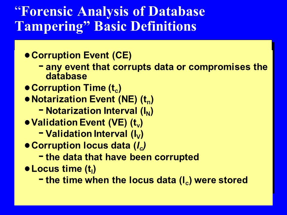 Forensic Analysis of Database Tampering Basic Definitions l Corruption Event (CE) - any event that corrupts data or compromises the database l Corruption Time (t c ) l Notarization Event (NE) (t n ) - Notarization Interval (I N ) l Validation Event (VE) (t v ) - Validation Interval (I V ) l Corruption locus data (l c ) - the data that have been corrupted l Locus time (t l ) - the time when the locus data (l c ) were stored