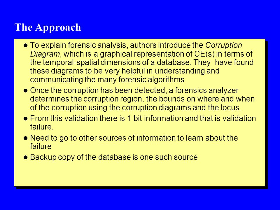 The Approach l To explain forensic analysis, authors introduce the Corruption Diagram, which is a graphical representation of CE(s) in terms of the temporal-spatial dimensions of a database.