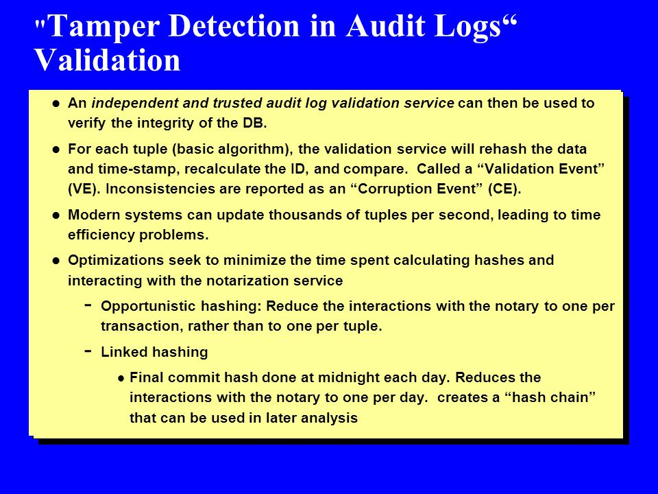 Tamper Detection in Audit Logs Validation l An independent and trusted audit log validation service can then be used to verify the integrity of the DB.