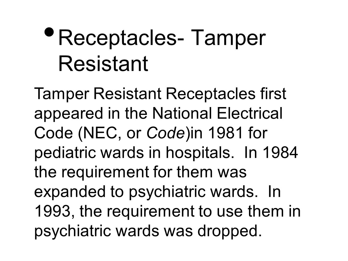 Tamper Resistant Receptacles first appeared in the National Electrical Code (NEC, or Code)in 1981 for pediatric wards in hospitals.