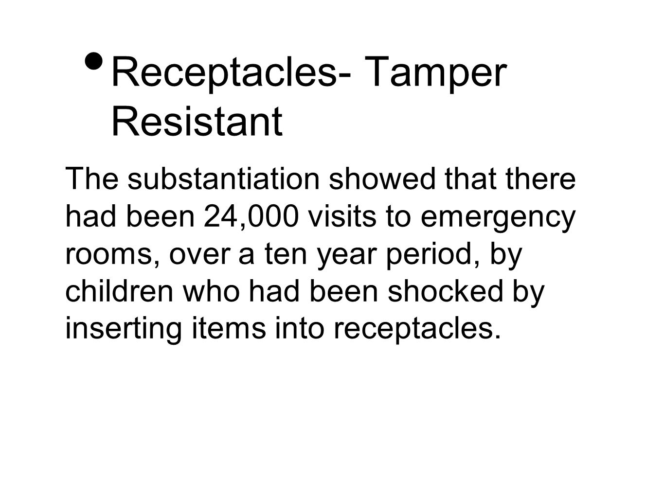 Receptacles- Tamper Resistant The substantiation showed that there had been 24,000 visits to emergency rooms, over a ten year period, by children who had been shocked by inserting items into receptacles.