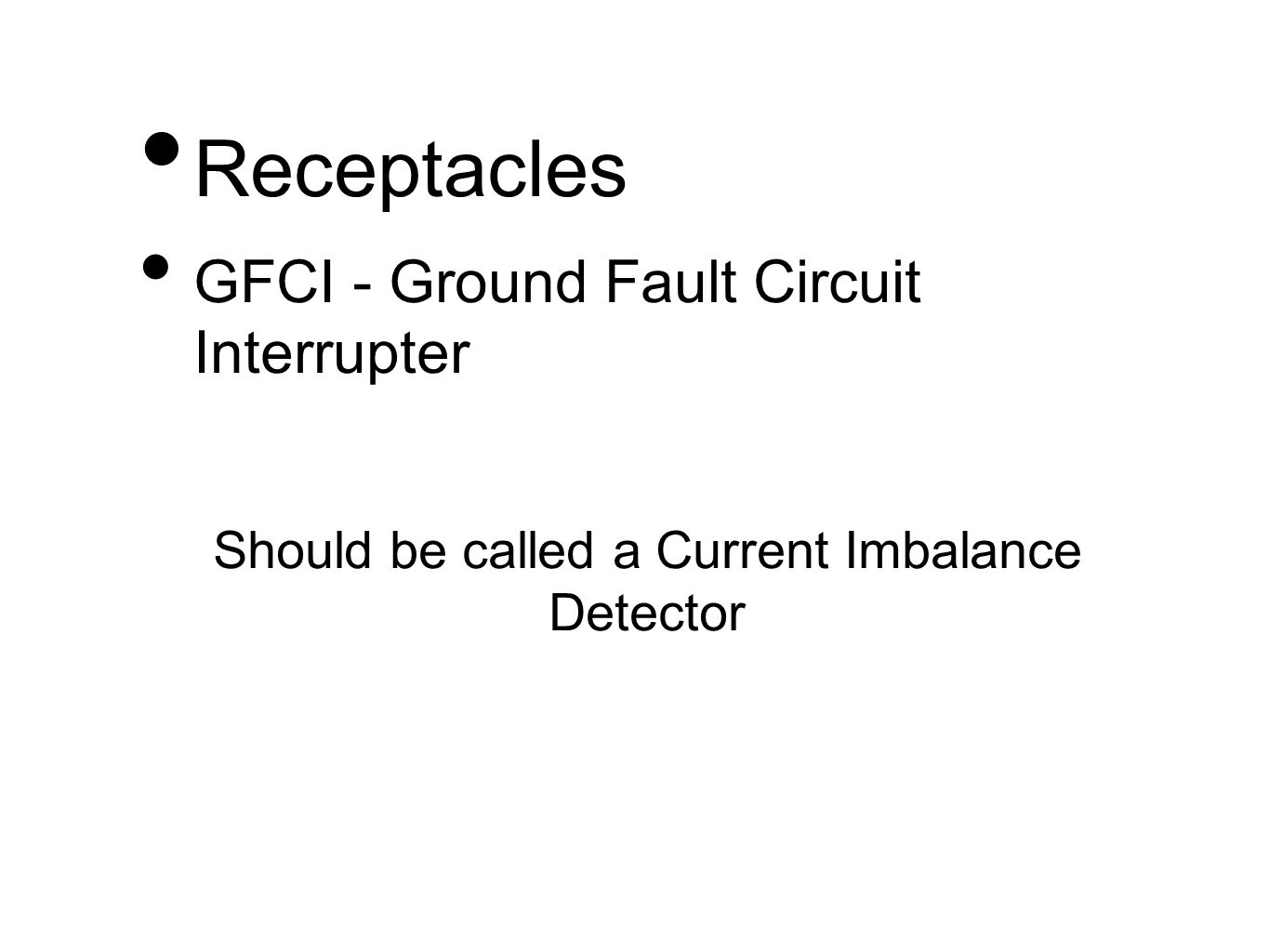 Receptacles GFCI - Ground Fault Circuit Interrupter Should be called a Current Imbalance Detector