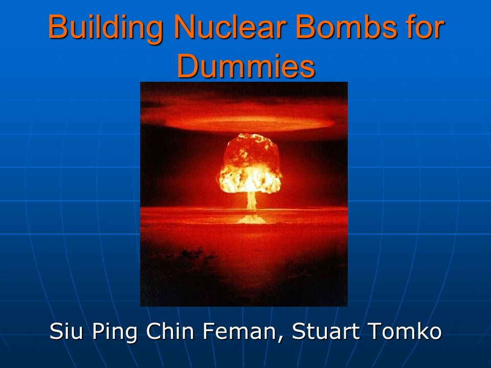 Building Nuclear Bombs for Dummies Siu Ping Chin Feman, Stuart Tomko