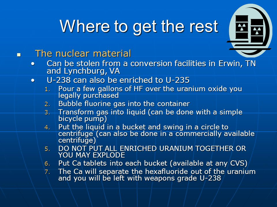 Where to get the rest The nuclear material The nuclear material Can be stolen from a conversion facilities in Erwin, TN and Lynchburg, VACan be stolen from a conversion facilities in Erwin, TN and Lynchburg, VA U-238 can also be enriched to U-235U-238 can also be enriched to U-235 1.