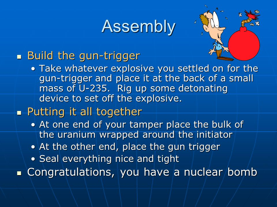 Assembly Build the gun-trigger Build the gun-trigger Take whatever explosive you settled on for the gun-trigger and place it at the back of a small mass of U-235.