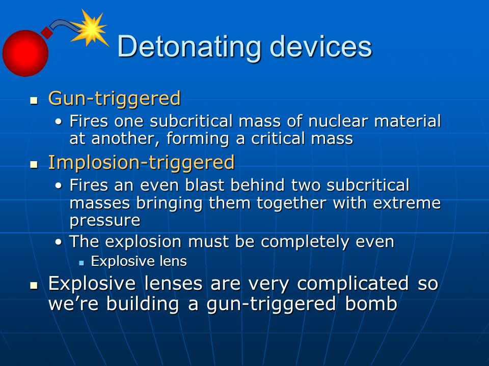 Detonating devices Gun-triggered Gun-triggered Fires one subcritical mass of nuclear material at another, forming a critical massFires one subcritical mass of nuclear material at another, forming a critical mass Implosion-triggered Implosion-triggered Fires an even blast behind two subcritical masses bringing them together with extreme pressureFires an even blast behind two subcritical masses bringing them together with extreme pressure The explosion must be completely evenThe explosion must be completely even Explosive lens Explosive lens Explosive lenses are very complicated so we're building a gun-triggered bomb Explosive lenses are very complicated so we're building a gun-triggered bomb