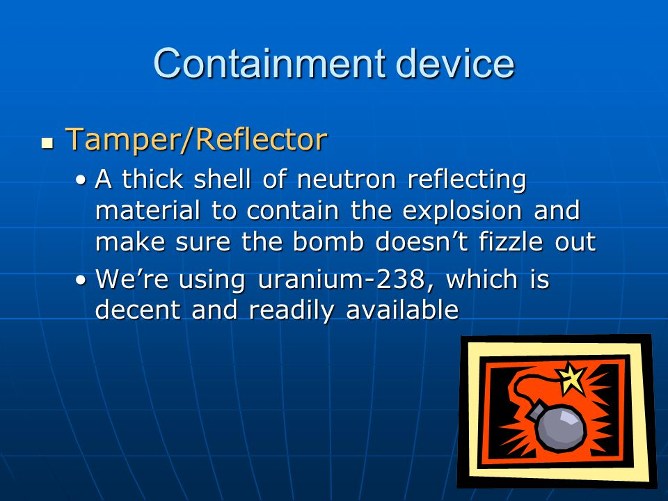 Containment device Tamper/Reflector Tamper/Reflector A thick shell of neutron reflecting material to contain the explosion and make sure the bomb doesn't fizzle outA thick shell of neutron reflecting material to contain the explosion and make sure the bomb doesn't fizzle out We're using uranium-238, which is decent and readily availableWe're using uranium-238, which is decent and readily available