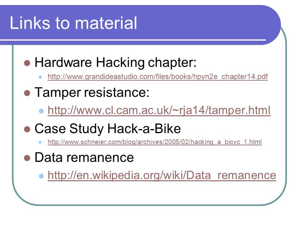 Links to material Hardware Hacking chapter: http://www.grandideastudio.com/files/books/hpyn2e_chapter14.pdf Tamper resistance: http://www.cl.cam.ac.uk/~rja14/tamper.html Case Study Hack-a-Bike http://www.schneier.com/blog/archives/2005/02/hacking_a_bicyc_1.html Data remanence http://en.wikipedia.org/wiki/Data_remanence