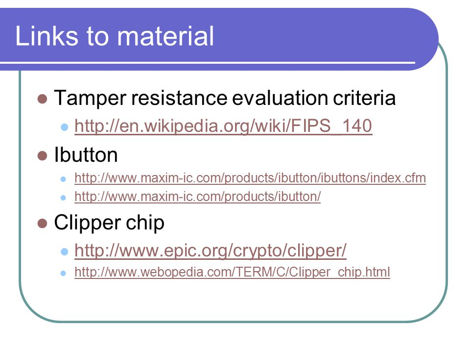 Links to material Tamper resistance evaluation criteria http://en.wikipedia.org/wiki/FIPS_140 Ibutton http://www.maxim-ic.com/products/ibutton/ibuttons/index.cfm http://www.maxim-ic.com/products/ibutton/ Clipper chip http://www.epic.org/crypto/clipper/ http://www.webopedia.com/TERM/C/Clipper_chip.html