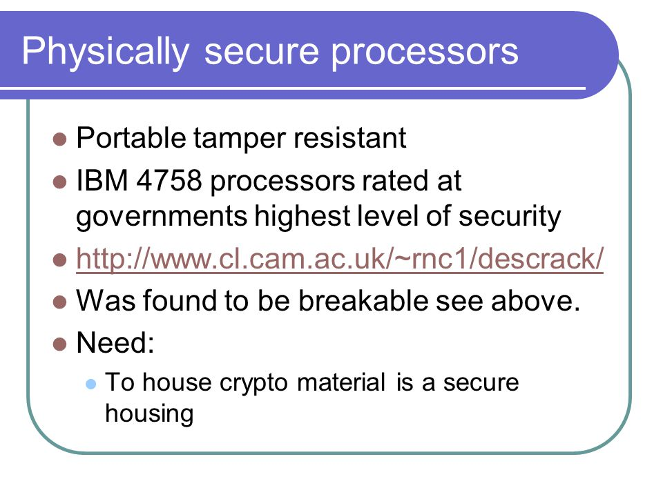Physically secure processors Portable tamper resistant IBM 4758 processors rated at governments highest level of security http://www.cl.cam.ac.uk/~rnc1/descrack/ Was found to be breakable see above.