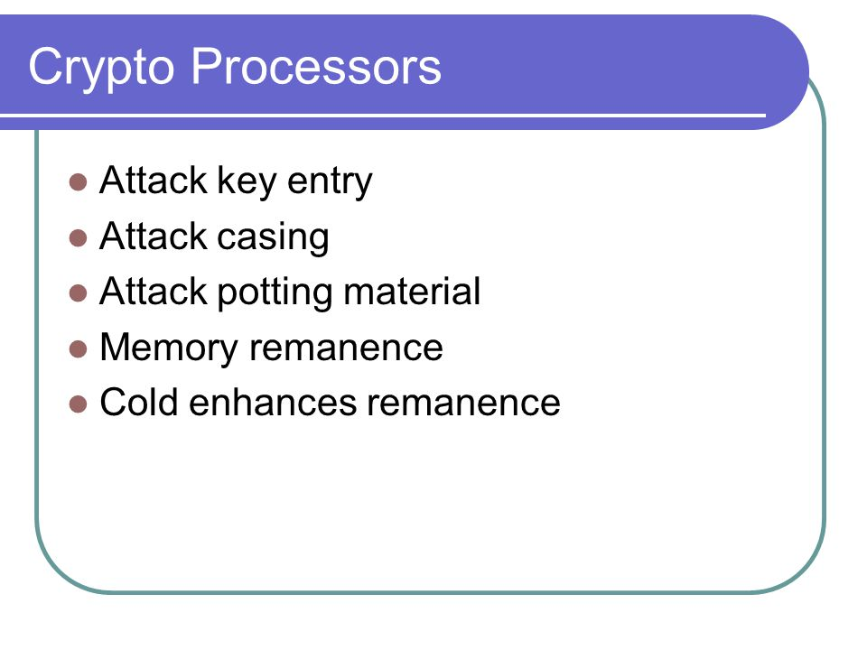 Crypto Processors Attack key entry Attack casing Attack potting material Memory remanence Cold enhances remanence