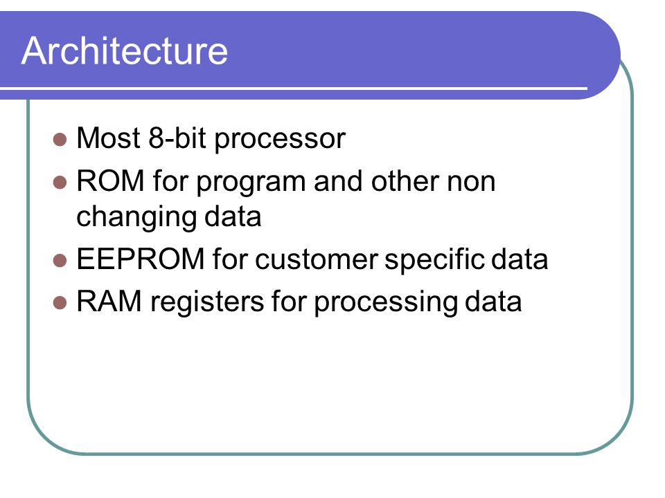 Architecture Most 8-bit processor ROM for program and other non changing data EEPROM for customer specific data RAM registers for processing data