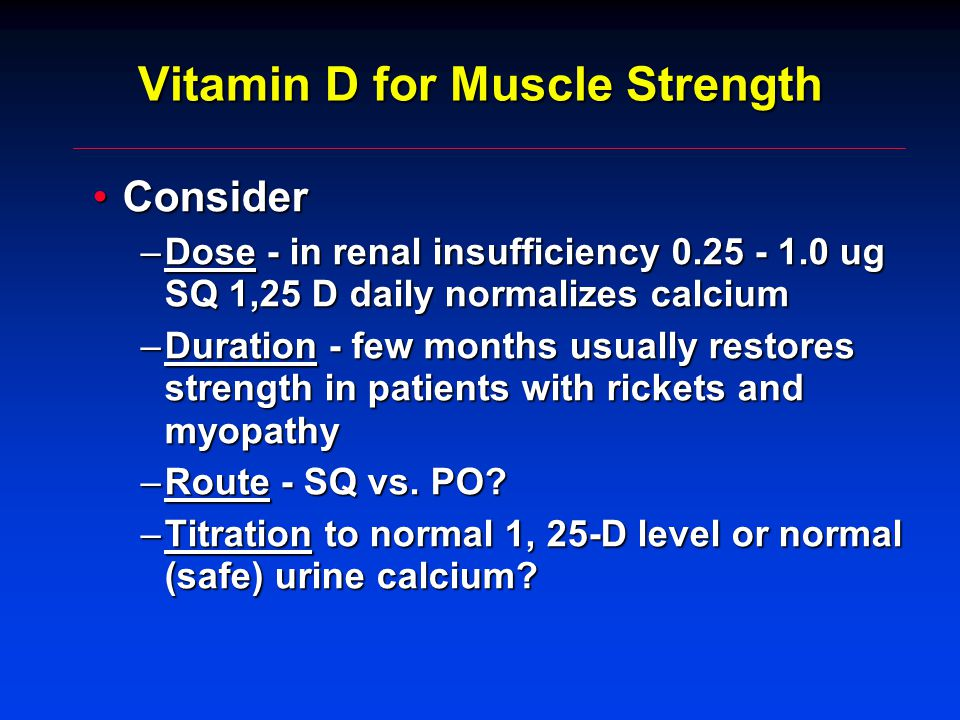 Vitamin D for Muscle Strength ConsiderConsider –Dose - in renal insufficiency 0.25 - 1.0 ug SQ 1,25 D daily normalizes calcium –Duration - few months usually restores strength in patients with rickets and myopathy –Route - SQ vs.