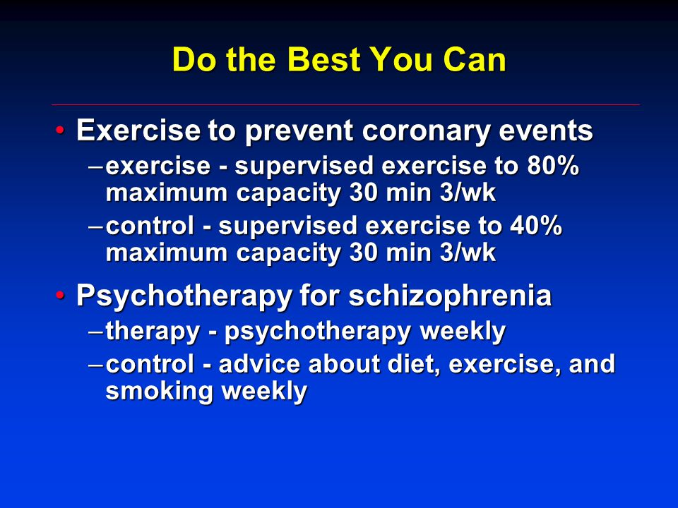 Do the Best You Can Exercise to prevent coronary eventsExercise to prevent coronary events –exercise - supervised exercise to 80% maximum capacity 30 min 3/wk –control - supervised exercise to 40% maximum capacity 30 min 3/wk Psychotherapy for schizophreniaPsychotherapy for schizophrenia –therapy - psychotherapy weekly –control - advice about diet, exercise, and smoking weekly