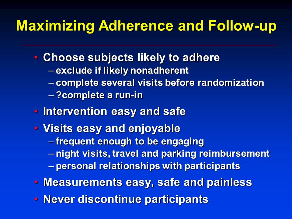 Maximizing Adherence and Follow-up Choose subjects likely to adhereChoose subjects likely to adhere –exclude if likely nonadherent –complete several visits before randomization – complete a run-in Intervention easy and safeIntervention easy and safe Visits easy and enjoyableVisits easy and enjoyable –frequent enough to be engaging –night visits, travel and parking reimbursement –personal relationships with participants Measurements easy, safe and painlessMeasurements easy, safe and painless Never discontinue participantsNever discontinue participants