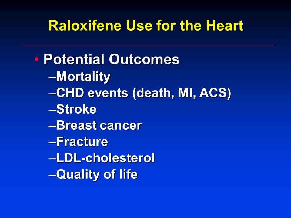 Raloxifene Use for the Heart Potential OutcomesPotential Outcomes –Mortality –CHD events (death, MI, ACS) –Stroke –Breast cancer –Fracture –LDL-cholesterol –Quality of life