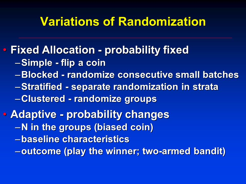 Variations of Randomization Fixed Allocation - probability fixedFixed Allocation - probability fixed –Simple - flip a coin –Blocked - randomize consecutive small batches –Stratified - separate randomization in strata –Clustered - randomize groups Adaptive - probability changesAdaptive - probability changes –N in the groups (biased coin) –baseline characteristics –outcome (play the winner; two-armed bandit)