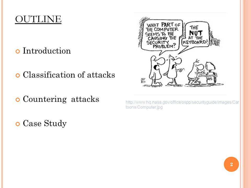 OUTLINE Introduction Classification of attacks Countering attacks Case Study 2 http://www.hq.nasa.gov/office/ospp/securityguide/images/Car toons/Computer.jpg