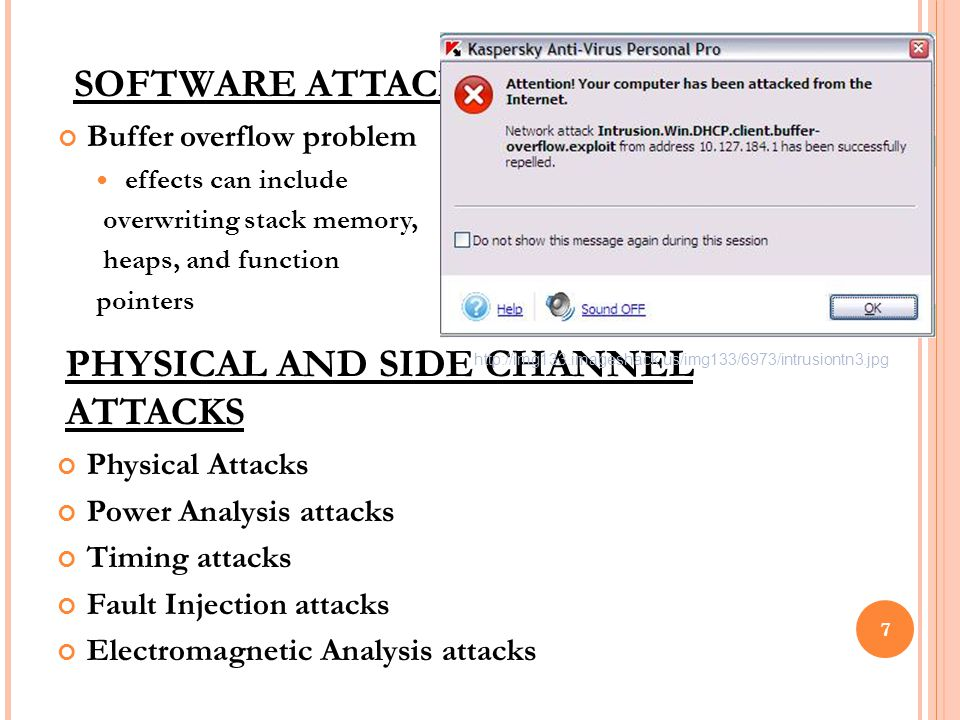 PHYSICAL AND SIDE CHANNEL ATTACKS Buffer overflow problem effects can include overwriting stack memory, heaps, and function pointers 7 SOFTWARE ATTACKS Physical Attacks Power Analysis attacks Timing attacks Fault Injection attacks Electromagnetic Analysis attacks http://img133.imageshack.us/img133/6973/intrusiontn3.jpg