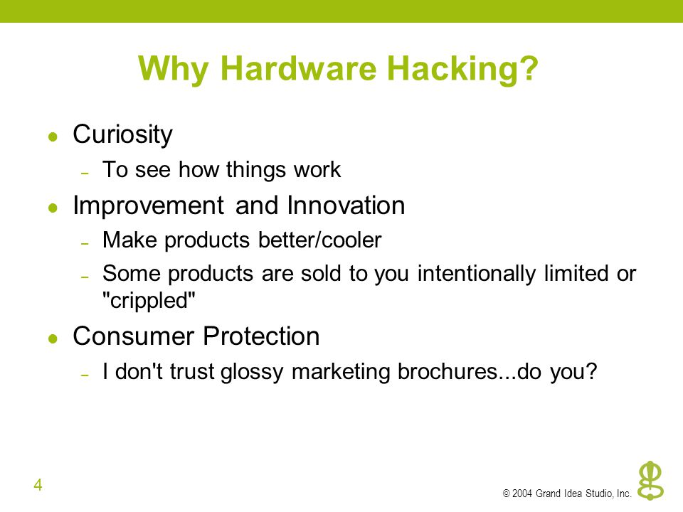 4 © 2004 Grand Idea Studio, Inc. Why Hardware Hacking.
