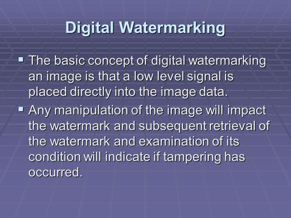 Digital Watermarking  The basic concept of digital watermarking an image is that a low level signal is placed directly into the image data.
