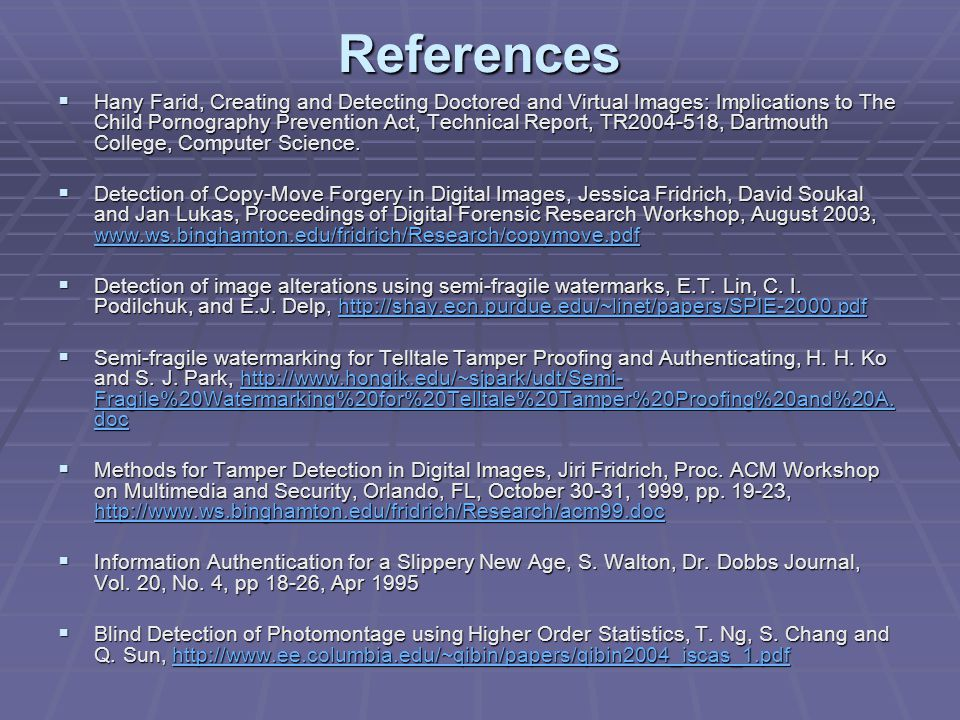 References  Hany Farid, Creating and Detecting Doctored and Virtual Images: Implications to The Child Pornography Prevention Act, Technical Report, TR2004-518, Dartmouth College, Computer Science.