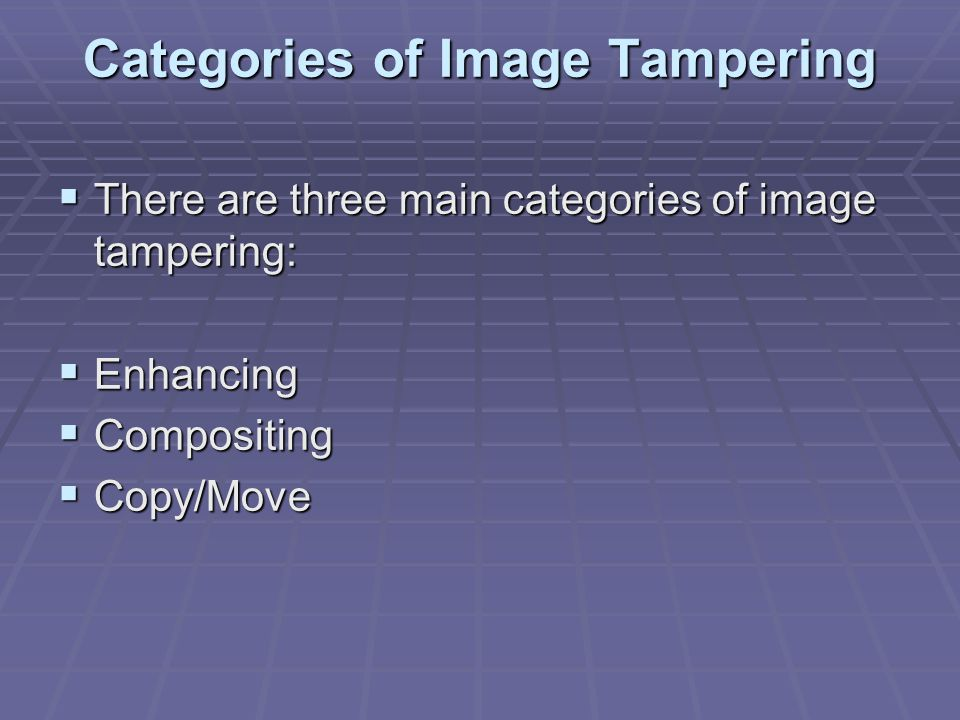 Categories of Image Tampering  There are three main categories of image tampering:  Enhancing  Compositing  Copy/Move