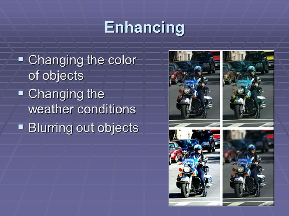 Enhancing  Changing the color of objects  Changing the weather conditions  Blurring out objects