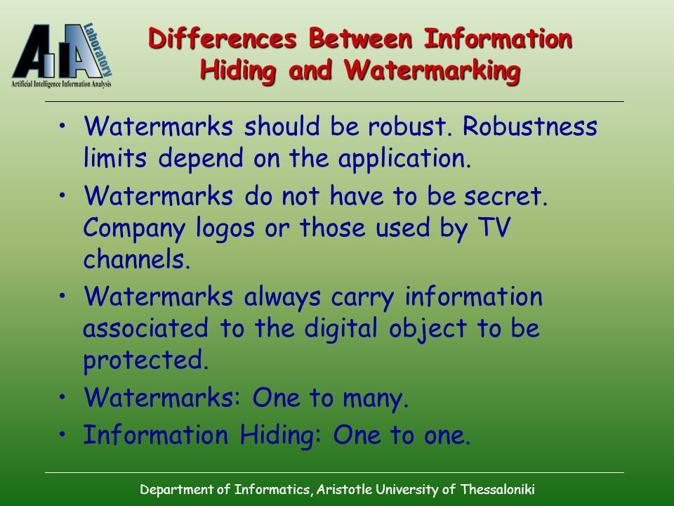 Department of Informatics, Aristotle University of Thessaloniki Differences Between Information Hiding and Watermarking Watermarks should be robust.