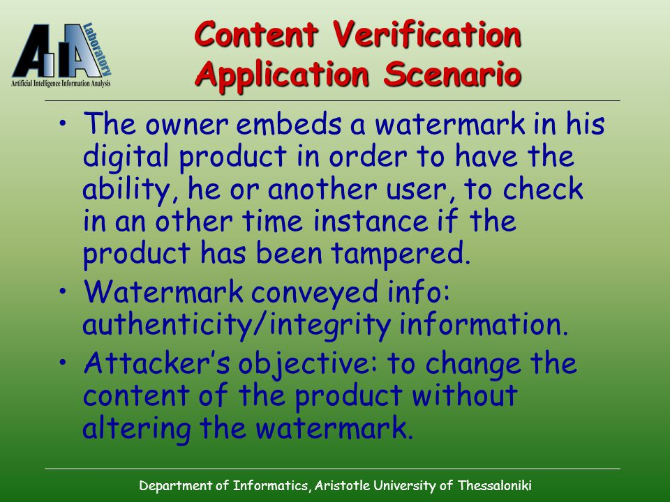 Department of Informatics, Aristotle University of Thessaloniki Content Verification Application Scenario The owner embeds a watermark in his digital product in order to have the ability, he or another user, to check in an other time instance if the product has been tampered.