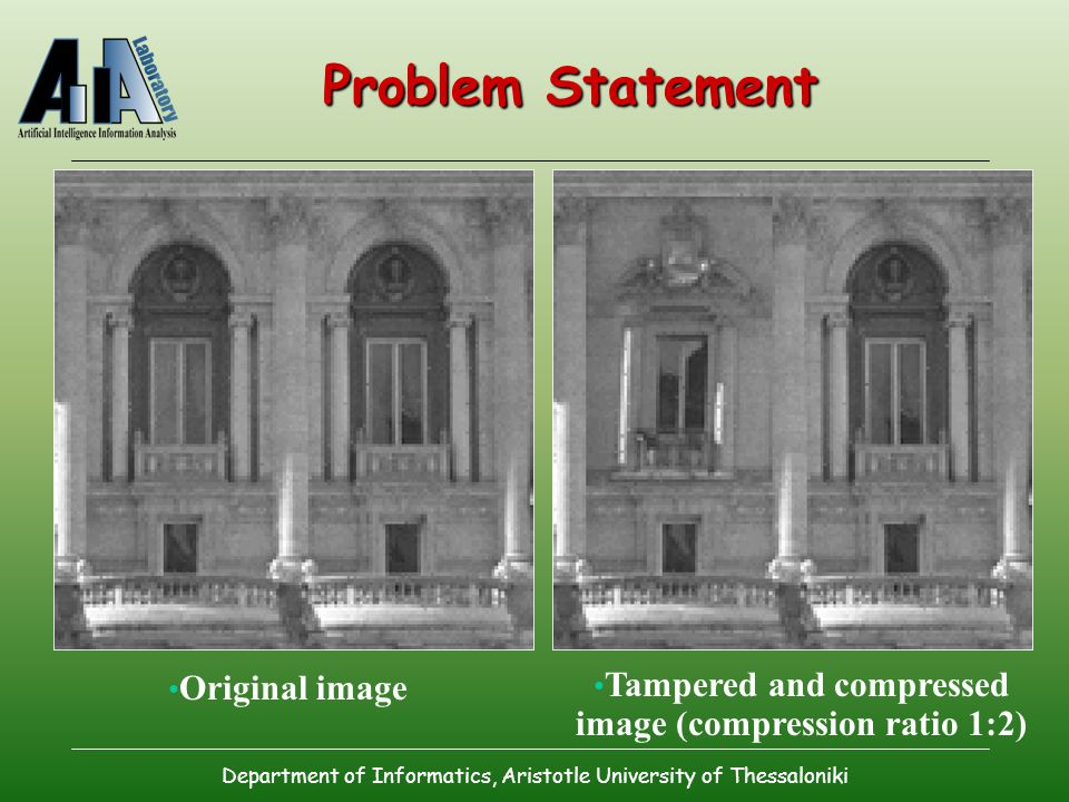 Department of Informatics, Aristotle University of Thessaloniki Problem Statement Original image Tampered and compressed image (compression ratio 1:2)