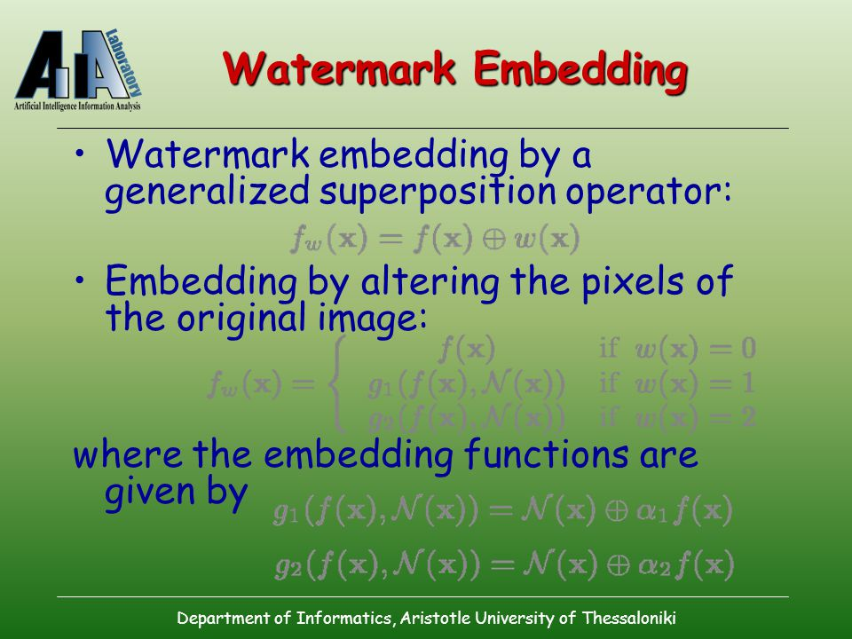 Department of Informatics, Aristotle University of Thessaloniki Watermark Embedding Watermark embedding by a generalized superposition operator: Embedding by altering the pixels of the original image: where the embedding functions are given by