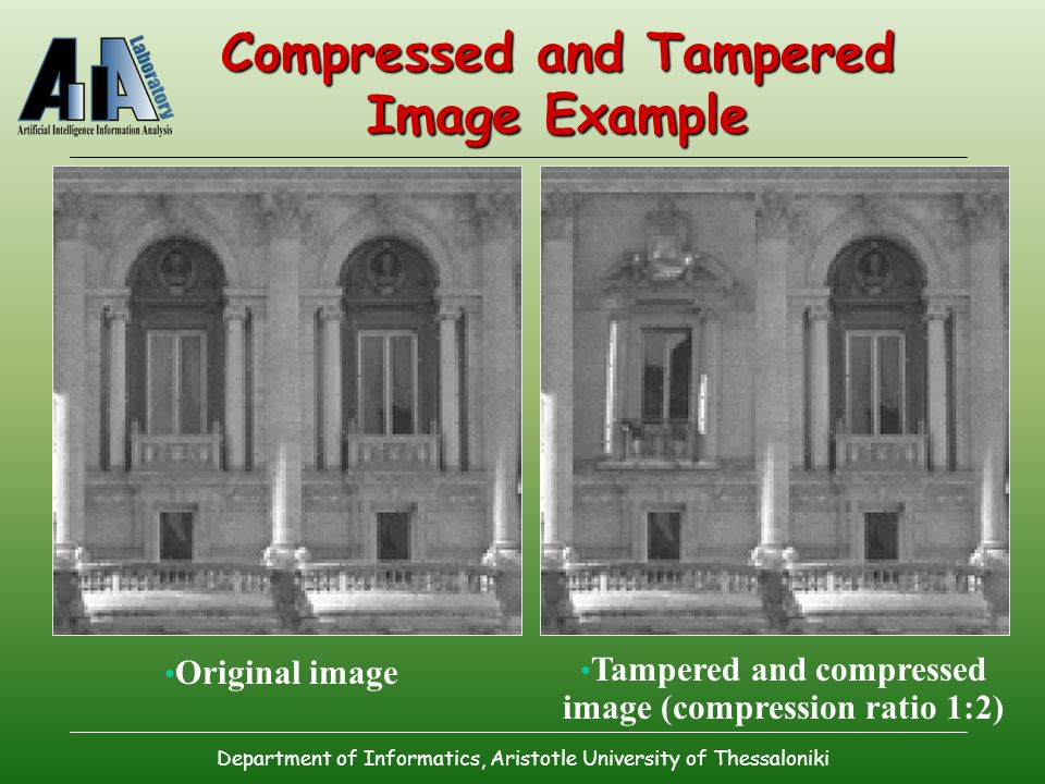 Department of Informatics, Aristotle University of Thessaloniki Compressed and Tampered Image Example Original image Tampered and compressed image (compression ratio 1:2)