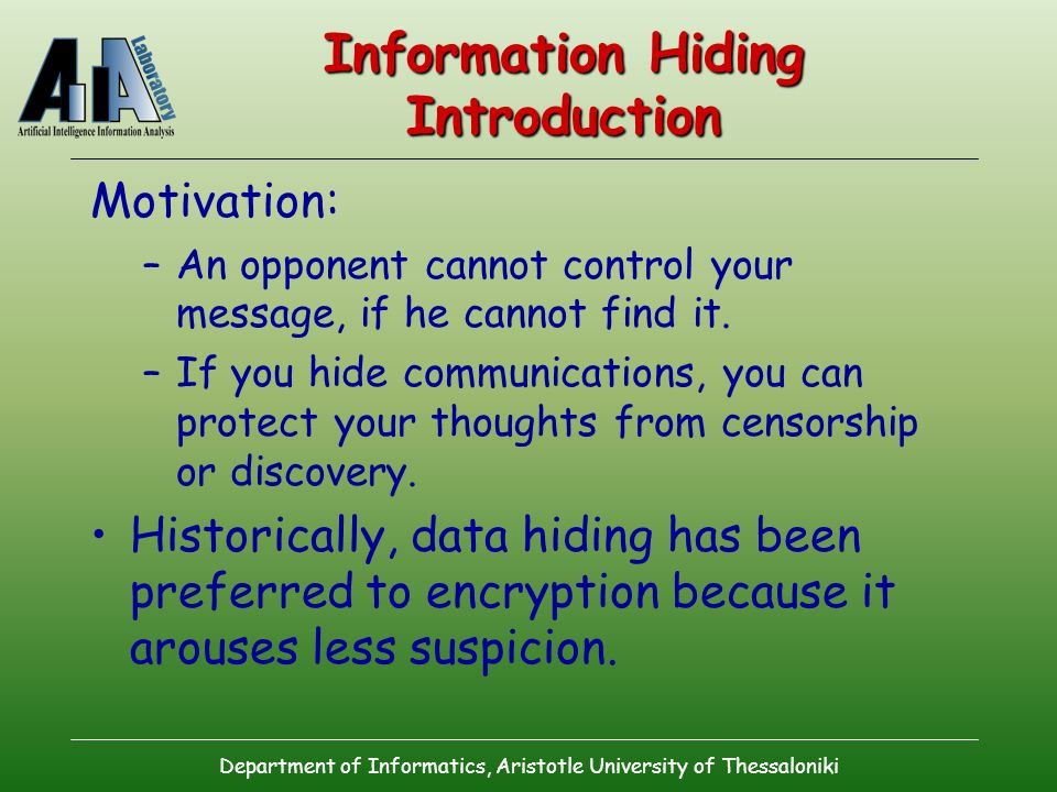 Department of Informatics, Aristotle University of Thessaloniki Information Hiding Introduction Motivation: –An opponent cannot control your message, if he cannot find it.