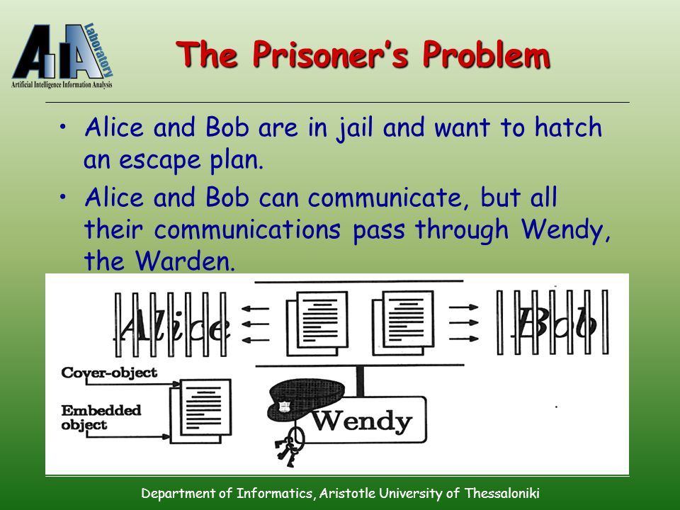 Department of Informatics, Aristotle University of Thessaloniki The Prisoner's Problem Alice and Bob are in jail and want to hatch an escape plan.