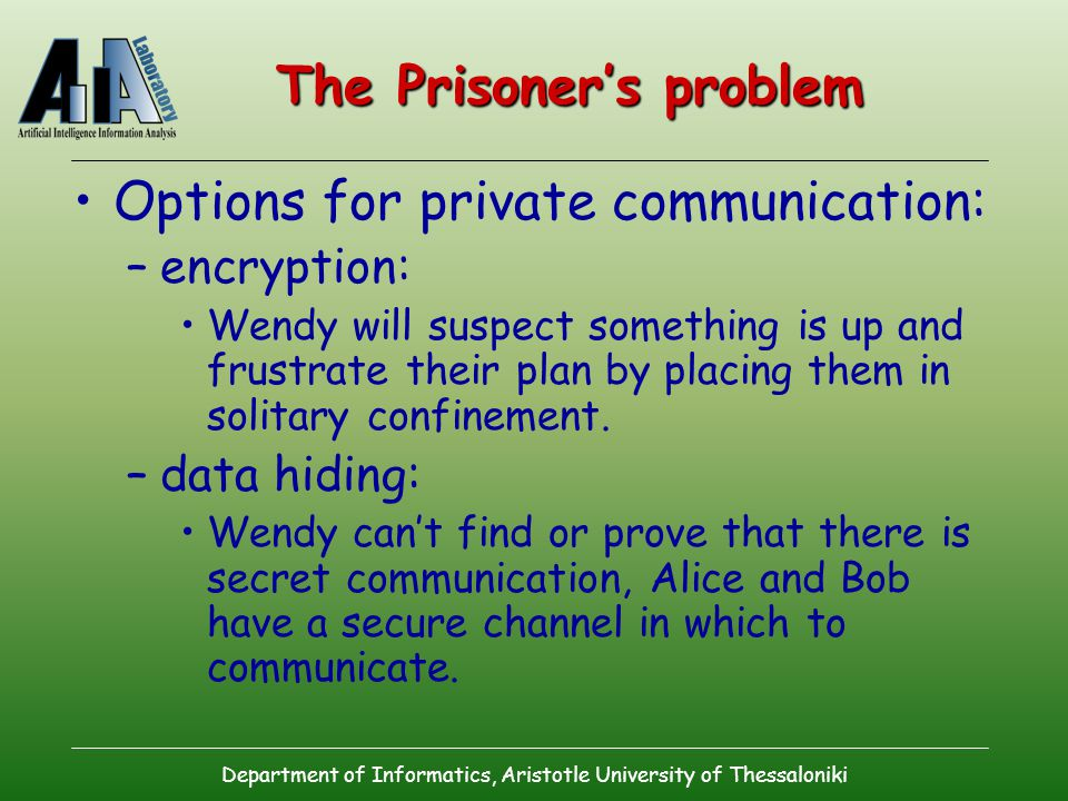 Department of Informatics, Aristotle University of Thessaloniki The Prisoner's problem Options for private communication: –encryption: Wendy will suspect something is up and frustrate their plan by placing them in solitary confinement.
