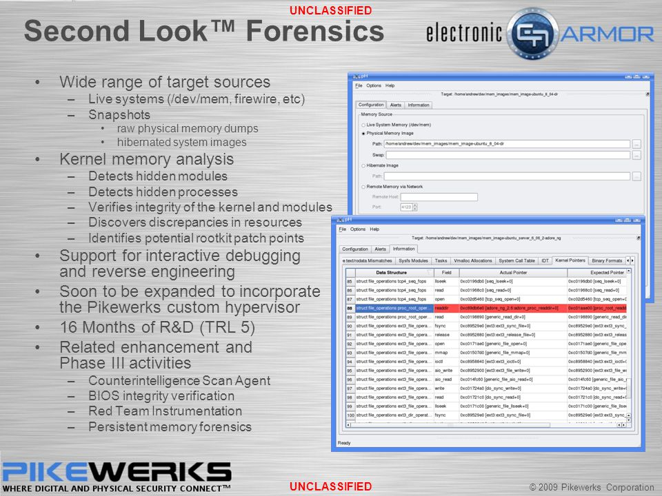 © 2009 Pikewerks Corporation UNCLASSIFIED Second Look™ Forensics Wide range of target sources –Live systems (/dev/mem, firewire, etc) –Snapshots raw physical memory dumps hibernated system images Kernel memory analysis –Detects hidden modules –Detects hidden processes –Verifies integrity of the kernel and modules –Discovers discrepancies in resources –Identifies potential rootkit patch points Support for interactive debugging and reverse engineering Soon to be expanded to incorporate the Pikewerks custom hypervisor 16 Months of R&D (TRL 5) Related enhancement and Phase III activities –Counterintelligence Scan Agent –BIOS integrity verification –Red Team Instrumentation –Persistent memory forensics