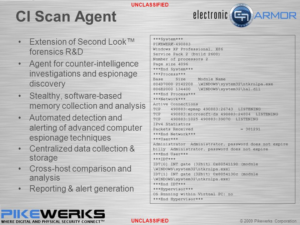 © 2009 Pikewerks Corporation UNCLASSIFIED CI Scan Agent Extension of Second Look™ forensics R&D Agent for counter-intelligence investigations and espionage discovery Stealthy, software-based memory collection and analysis Automated detection and alerting of advanced computer espionage techniques Centralized data collection & storage Cross-host comparison and analysis Reporting & alert generation ***System*** PIKEWERK-490883 Windows XP Professional, X86 Service Pack 2 (build 2600) Number of processors 2 Page size 4096 ***End System*** ***Process*** Base Size Module Name 804D7000 2142208 \WINDOWS\system32\ntkrnlpa.exe 806E2000 134400 \WINDOWS\system32\hal.dll ***End Process*** ***Network*** Active Connections TCP 490883:epmap 490883:26743 LISTENING TCP 490883:microsoft-ds 490883:24804 LISTENING TCP 490883:1025 490883:39070 LISTENING IPv4 Statistics Packets Received = 381291 ***End Network*** ***User*** Administrator Administrator, password does not expire billy Administrator, password does not expire ***End User*** ***IDT*** IDT[0] INT gate (32bit) 0x80541190 (module \WINDOWS\system32\ntkrnlpa.exe) IDT[1] INT gate (32bit) 0x8054130c (module \WINDOWS\system32\ntkrnlpa.exe) ***End IDT*** ***Hypervisor*** OS Running within Virtual PC: no ***End Hypervisor***