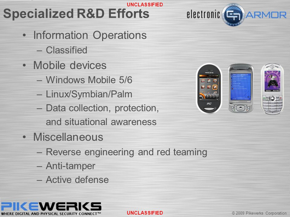 © 2009 Pikewerks Corporation UNCLASSIFIED Specialized R&D Efforts Information Operations –Classified Mobile devices –Windows Mobile 5/6 –Linux/Symbian/Palm –Data collection, protection, and situational awareness Miscellaneous –Reverse engineering and red teaming –Anti-tamper –Active defense