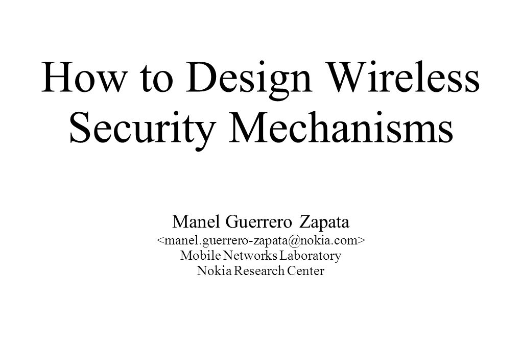 How to Design Wireless Security Mechanisms Manel Guerrero Zapata Mobile Networks Laboratory Nokia Research Center