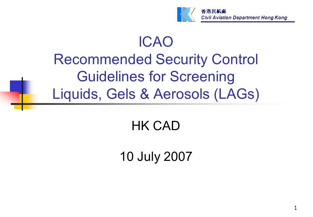 香港民航處 Civil Aviation Department Hong Kong 1 ICAO Recommended Security Control Guidelines for Screening Liquids, Gels & Aerosols (LAGs) HK CAD 10 July 2007