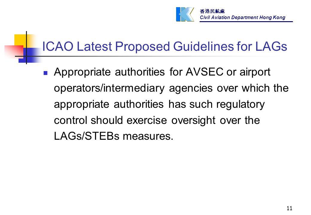 香港民航處 Civil Aviation Department Hong Kong 11 ICAO Latest Proposed Guidelines for LAGs Appropriate authorities for AVSEC or airport operators/intermediary agencies over which the appropriate authorities has such regulatory control should exercise oversight over the LAGs/STEBs measures.